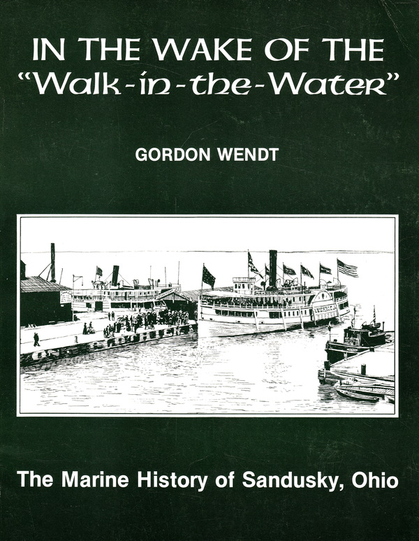 IN THE WAKE OF THE WALK-IN-THE-WATER: THE MARINE HISTORY OF SANDUSKY, OHIO. Gordon Wendt.