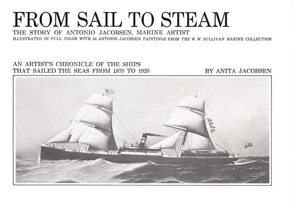 FROM SAIL TO STEAM: THE STORY OF ANTONIO JACOBSEN, MARINE ARTIST: AN ARTIST'S CHRONICLE OF THE SHIPS THAT SAILED THE SEAS FROM 1870 TO 1920 (SIGNED BY THE AUTHOR). Anita Jacobsen.
