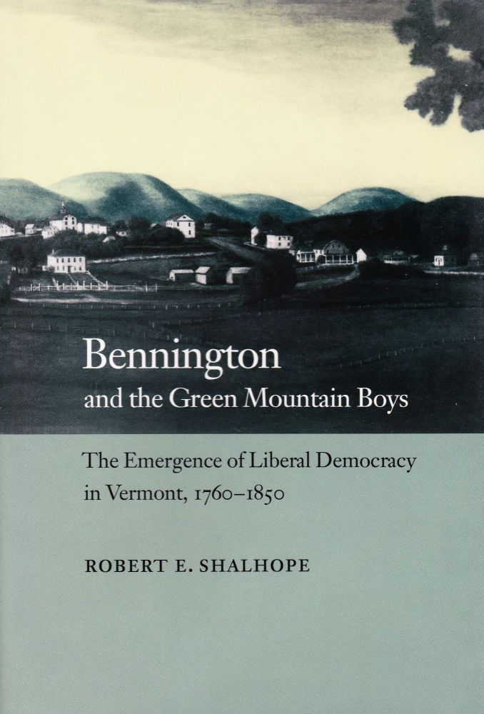 BENNINGTON AND THE GREEN MOUNTAIN BOYS: THE EMERGENCE OF LIBERAL DEMOCRACY IN VERMONT, 1760-1850. Robert E. Shalhope.