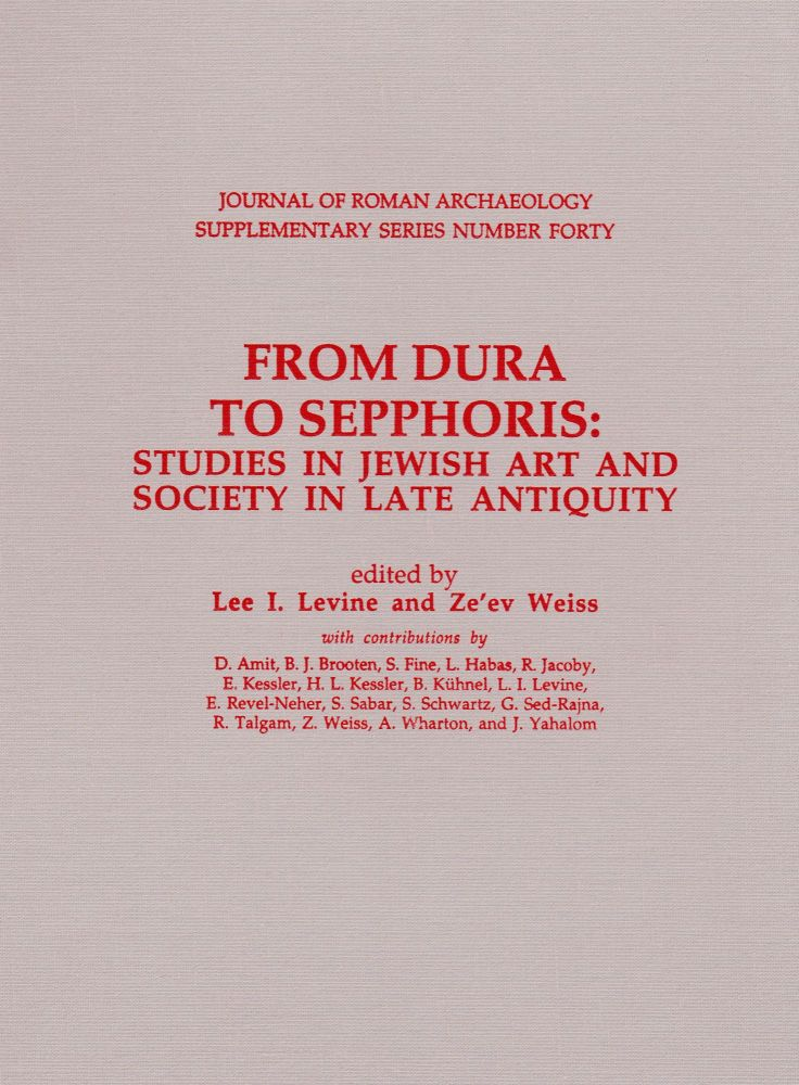 FROM DURA TO SEPPHORIS: STUDIES IN JEWISH ART AND SOCIETY IN LATE ANTIQUITY. Lee I. Levine, Ze'ev Weiss.