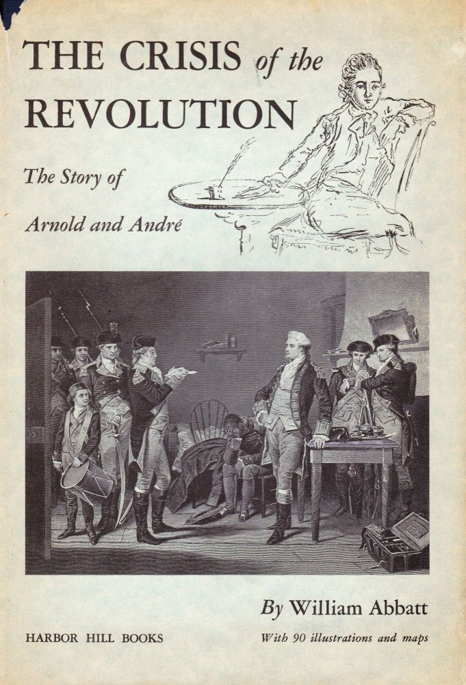THE CRISIS OF THE REVOLUTION: THE STORY OF ARNOLD AND ANDRE. William Abbatt.