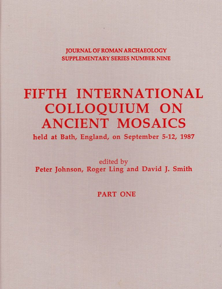 FIFTH INTERNATIONAL COLLOQUIUM ON ANCIENT MOSAICS HELD AT BATH, ENGLANBD, ON SEPTEMBER 5-12, 1987, PART ONE AND PART TWO. Roger Ling.