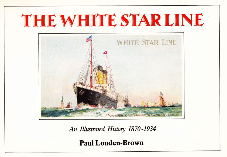 THE WHITE STAR LINE: AN ILLUSTRATED HISTORY 1870-1934. Paul Louden-Brown.