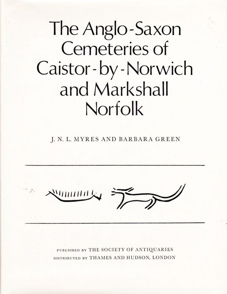 THE ANGLO-SAXON CEMETARIES OF CAISTOR -BY-NORWICH AND MARKSHALL NORFOLK. J. N. L. Myres, Barbara Green.