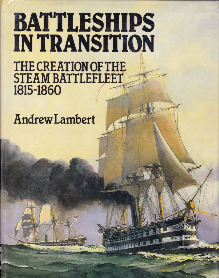 BATTLESHIPS IN TRANSITION: THE CREATION OF THE STEAM BATTLEFLEET 1815-1860. Andrew Lambert.