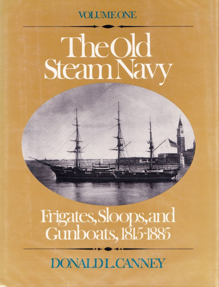 THE OLD STEAM NAVY: VOLUME ONE: FRIGATES, SLOOPS, AND GUNBOATS, 1815-1885. Donald L. Canney.