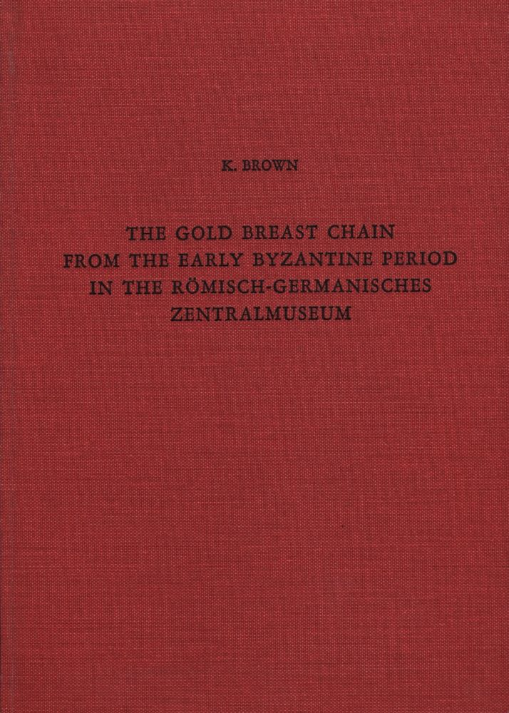 THE GOLD BREAST CHAIN FROM THE EARLY BYZANTIME PERIOD IN THE ROMISCH-GERMANISCHES ZENTRALMUSEUM. K. Brown.