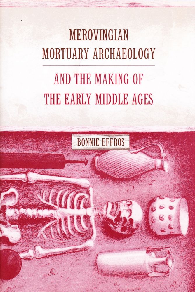 MEROVINGIAN MORTUARY ARCHAEOLOGY AND THE MAKING OF THE EARLY MIDDLE AGES. Bonnie Effros.