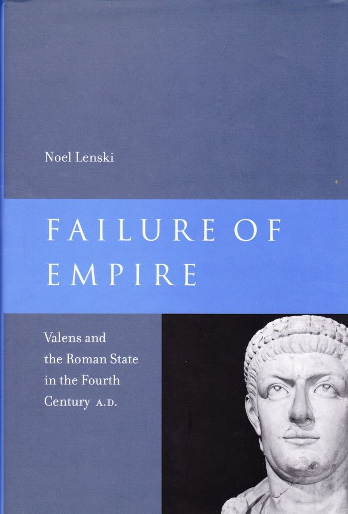 FAILURE OF EMPIRE: VALENS AND THE ROMAN STATE IN THE FOURTH CENTURY A. D. Noel Lenski.