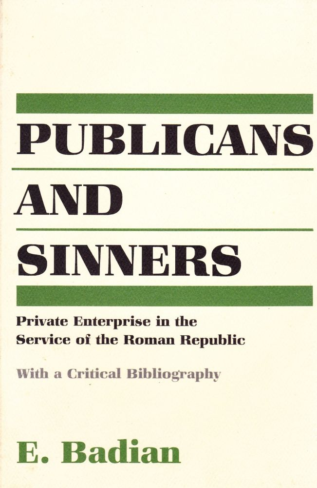 PUBLICANS AND SINNERS : PRIVATE ENTERPRISE IN THE SERVICE OF THE ROMAN REPUBLIC. E. Badian.
