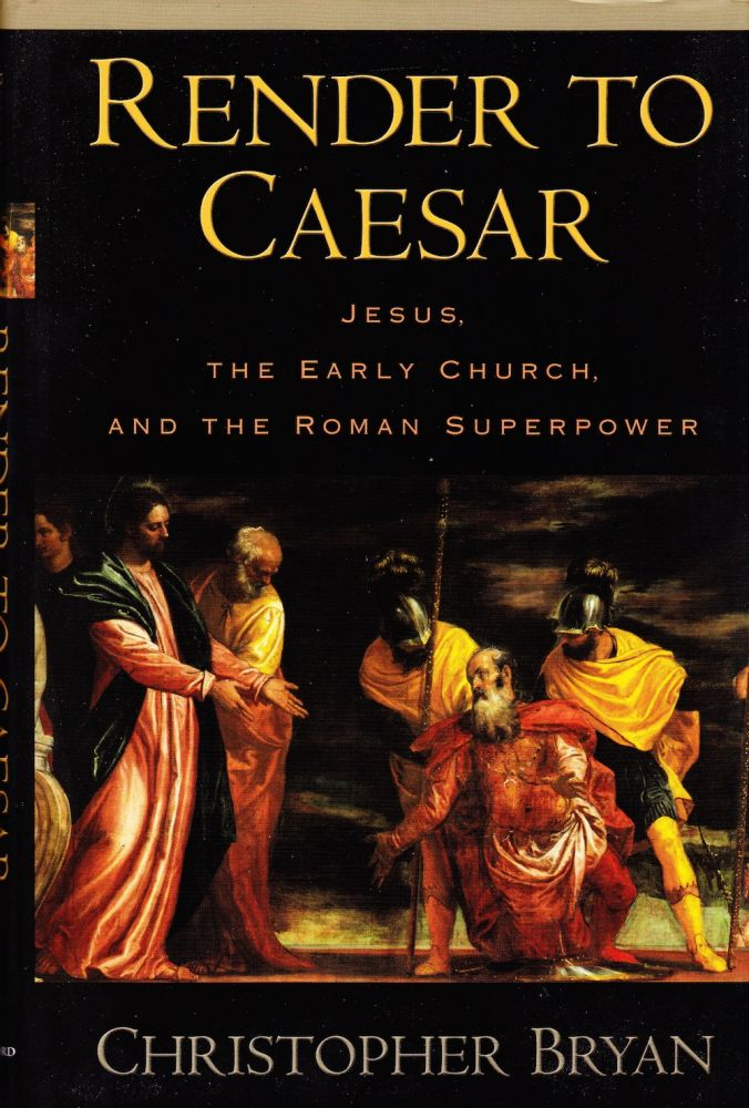 RENDER TO CAESAR: JESUS, THE EARLY CHURCH, AND THE ROMAN SUPERPOWER. Christopher Bryan.