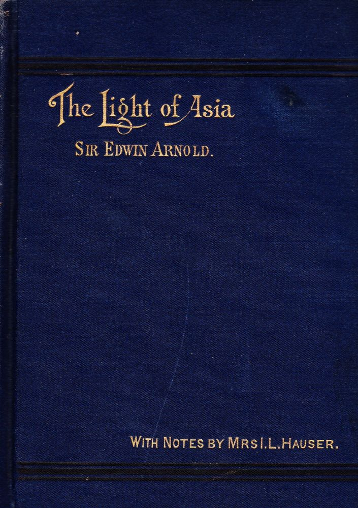 THE LIGHT OF ASIA: BEING THE LIFE AND TEACHING OF GOTAMA PRINCE OF INDIA AND FOUNDER OF BUDDHISM. Sir Edwin Arnold.