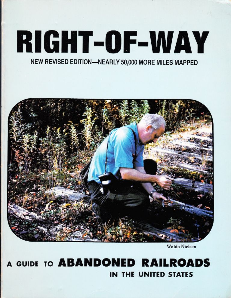 RIGHT-OF-WAY: A GUIDE TO ABANDONED RAILROADS IN THE UNITED STATES: NEW REVISED EDITION-NEARLY 50,000 MORE MILES ADDED. Waldo Nielson.