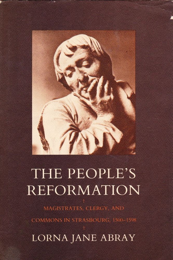 THE PEOPLE'S REFORMATION: MAGISTRATES, CLERGY, AND COMMONS IN STRASBOURG, 1500-1598. Lorna Jane Abray.