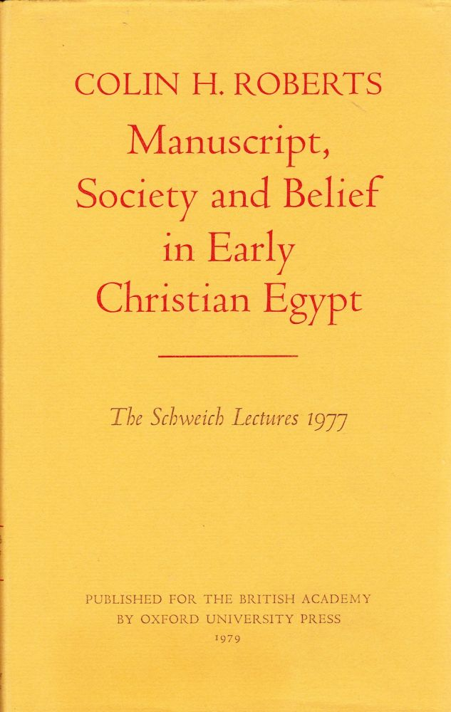 MANUSCRIPT, SOCIETY AND BELIEF IN EARLY CHRISTIAN EGYPT: THE SCHWEICH LECTURES AT THE BRITISH ACADEMY 1977. Colin H. Roberts.