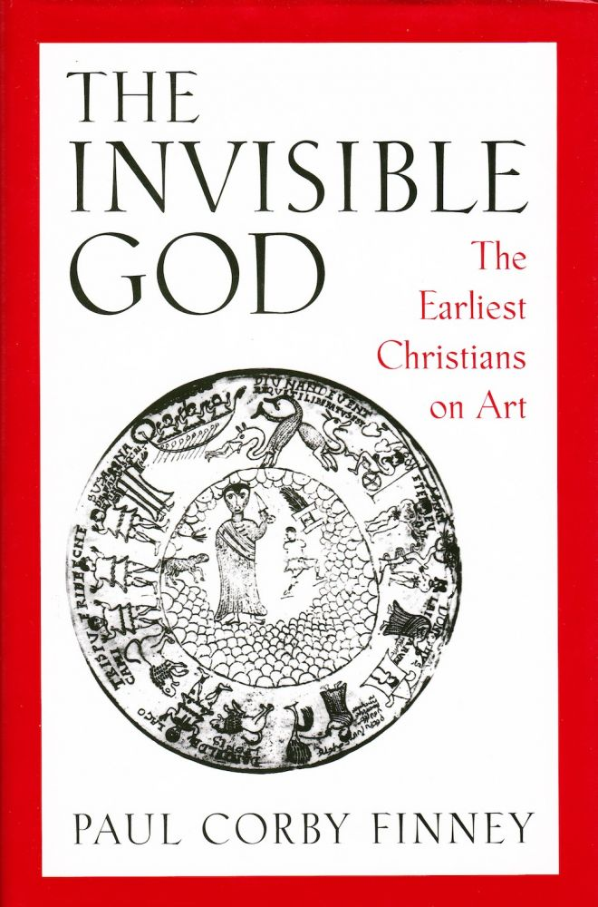 THE INVISIBLE GOD: THE EARLIEST CHRISTIANS ON ART. Paul Corby Finney.