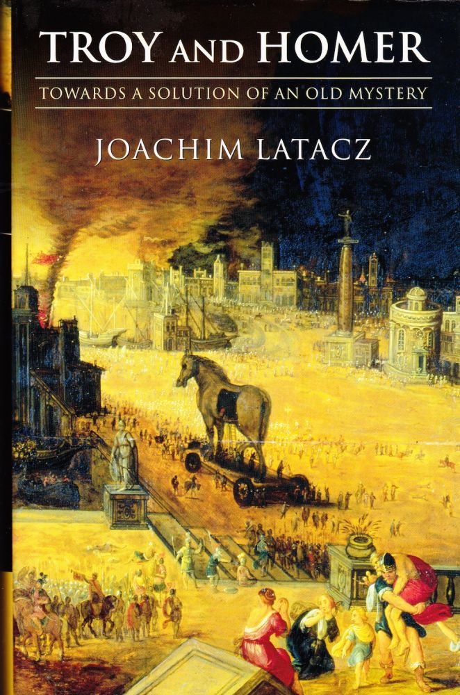 TROY AND HOMER: TOWARDS A SOLUTION OF AN OLD MYSTERY. Joachim Latacz.