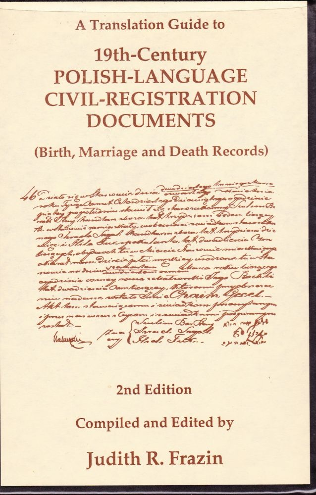 A TRANSLATION GUIDE TO 19TH- CENTURY POLISH-LANGUAGE CIVIL-REGISTRATION DOCUMENTS (BIRTH, MARRIAGE AND DEATH RECORDS) 2nd EDITION. Judith R. Frazin.