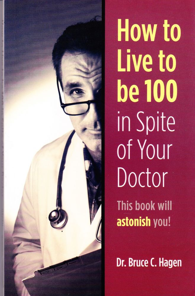 HOW TO LIVE TO BE 100 IN SPITE OF YOUR DOCTOR (INSCRIBED BY AUTHOR). Dr. Bruce C. Hagen.