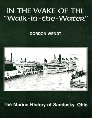 IN THE WAKE OF THE WALK-IN-THE-WATER: THE MARINE HISTORY OF SANDUSKY, OHIO. Gordon Wendt