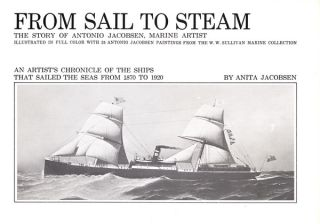 FROM SAIL TO STEAM: THE STORY OF ANTONIO JACOBSEN, MARINE ARTIST: AN ARTIST'S CHRONICLE OF THE...