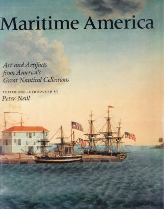 MARITME AMERICA: ART AND ARTIFACTS FROM AMERICA'S GREAT NAUTICAL COLLECTIONS. Peter Neill