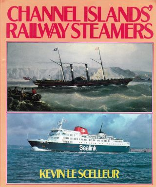 CHANNEL ISLANDS' RAILWAY STEAMERS. Kevin Le Scelleur