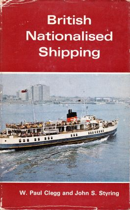 BRITISH NATIONALISED SHIPPING 1947-1968. W. Paul Clegg, John S. Styring