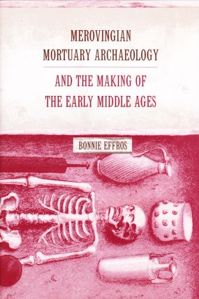 MEROVINGIAN MORTUARY ARCHAEOLOGY AND THE MAKING OF THE EARLY MIDDLE AGES. Bonnie Effros