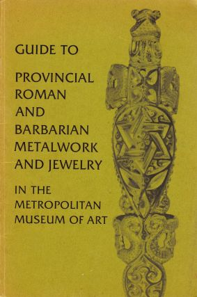 GUIDE TO PROVINCIAL ROMAN AND BARBARIAN METALWORK AND JEWELRY IN THE METROPOLITAN MUSEUM OF ART....