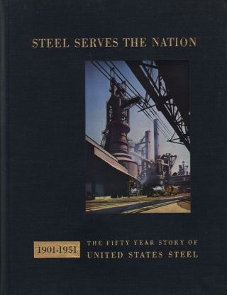 STEEL SERVES THE NATION 1901-1951: THE FIFTY YEAR STORY OF UNITED STATES STEEL. Douglas A. Fisher