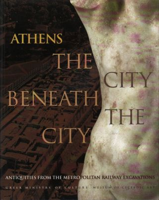 ATHENS: THE CITY BENEATH THE CITY: ANTIQUITIES FROM THE METROPOLITAN RAILWAY EXCAVATIONS. Liana...