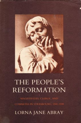 THE PEOPLE'S REFORMATION: MAGISTRATES, CLERGY, AND COMMONS IN STRASBOURG, 1500-1598. Lorna Jane...
