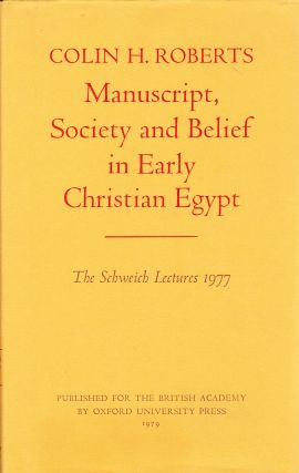 MANUSCRIPT, SOCIETY AND BELIEF IN EARLY CHRISTIAN EGYPT: THE SCHWEICH LECTURES AT THE BRITISH...