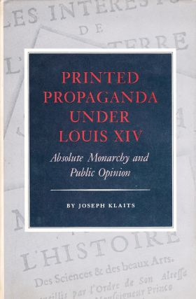 PRINTED PROPAGANDA UNDER LOUIS XIV: ABSOLUTE MONARCHY AND PUBLIC OPINION. Joseph Klaits