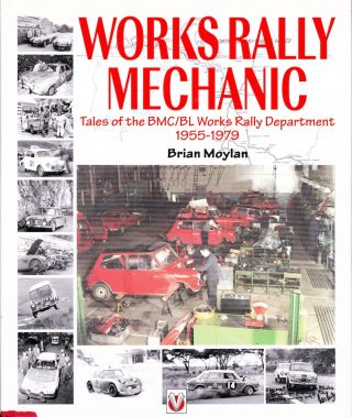 WORKS RALLY MECHANIC: TALES OF THE BMC/BL WORKS RALLY DEPARTMENT 1955-1979. Brian Moylan